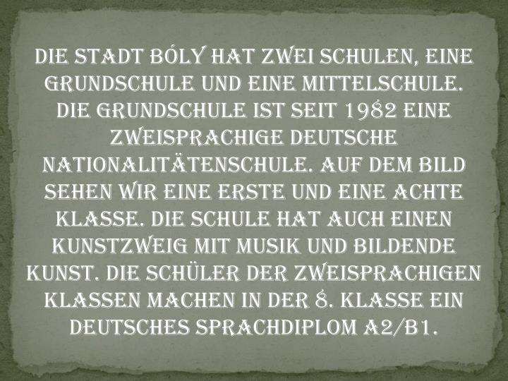 Die Stadt Bóly hat zwei Schulen, eine Grundschule und eine Mittelschule. Die Grundschule ist seit 1982 eine zweisprachige deutsche Nationalitätenschule. Auf dem Bild sehen wir eine erste und eine achte Klasse. Die Schule hat auch einen Kunstzweig mit Musik und bildende Kunst. Die Schüler der zweisprachigen Klassen machen in der 8. klasse ein Deutsches Sprachdiplom A2/B1.