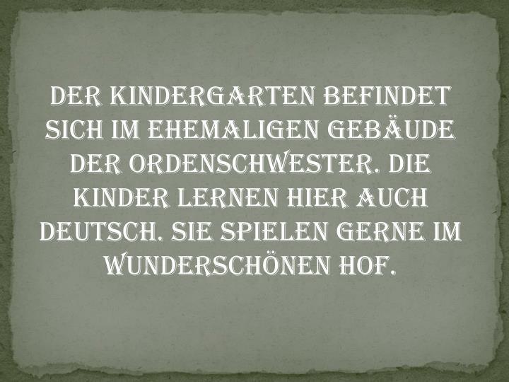 Der Kindergarten befindet sich im ehemaligen Gebäude der Ordenschwester. Die Kinder lernen hier auch deutsch. Sie spielen gerne im wunderschönen Hof.