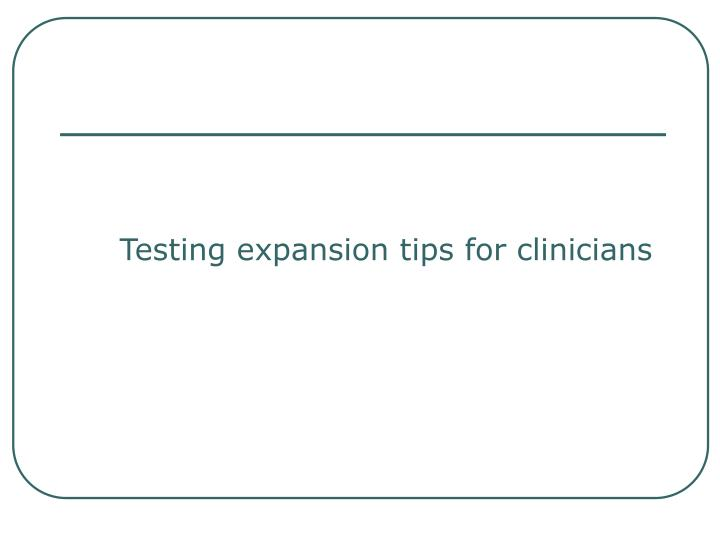 Testing expansion tips for clinicians