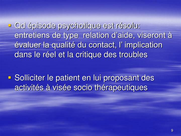 Qd épisode psychotique est résolu: entretiens de type  relation d'aide, viseront à évaluer la qualité du contact, l' implication dans le réel et la critique des troubles