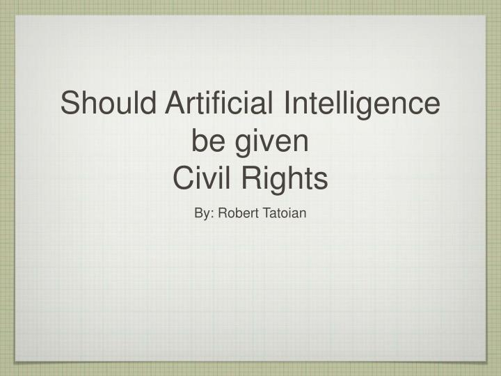 should artificial intelligence be given civil rights n.