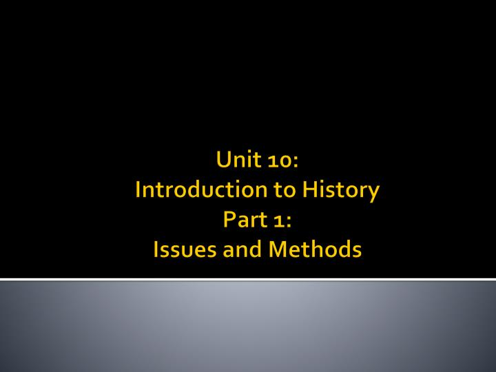 unit 10 introduction to history part 1 issues and methods n.