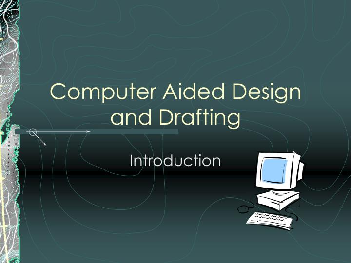 an introduction to the computer aided drafting and design Computer aided design/drafting 5 introduction to mechanical drafting 3 units 2 hours lecture, 4 hours lab credit, degree applicable transfer csu.