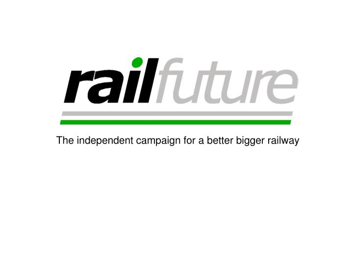 the independent campaign for a better bigger railway n.