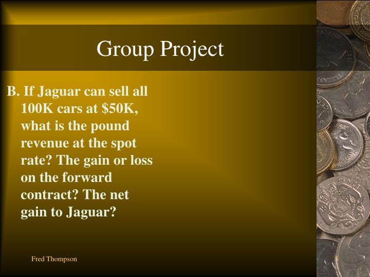 B. If Jaguar can sell all 100K cars at $50K, what is the pound revenue at the spot rate? The gain or loss on the forward contract? The net gain to Jaguar?