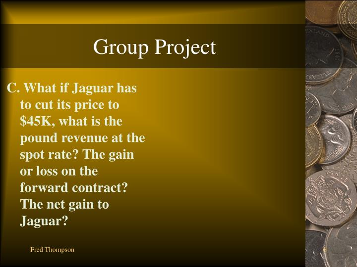 C. What if Jaguar has to cut its price to $45K, what is the pound revenue at the spot rate? The gain or loss on the forward contract? The net gain to Jaguar?
