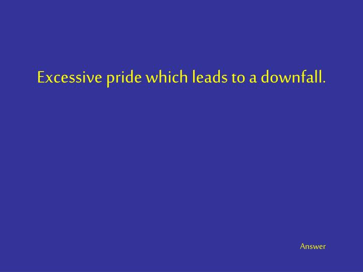 Excessive pride which leads to a downfall.