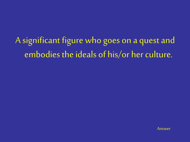 A significant figure who goes on a quest and embodies the ideals of his/or her culture.