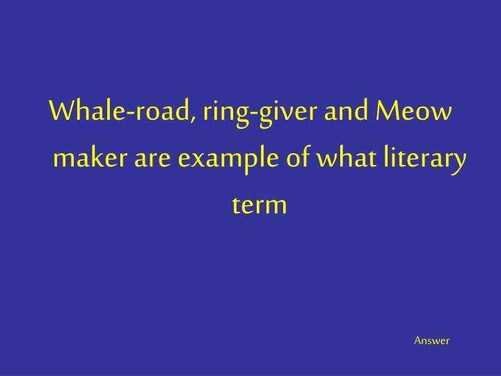 Whale-road, ring-giver and Meow maker are example of what literary term