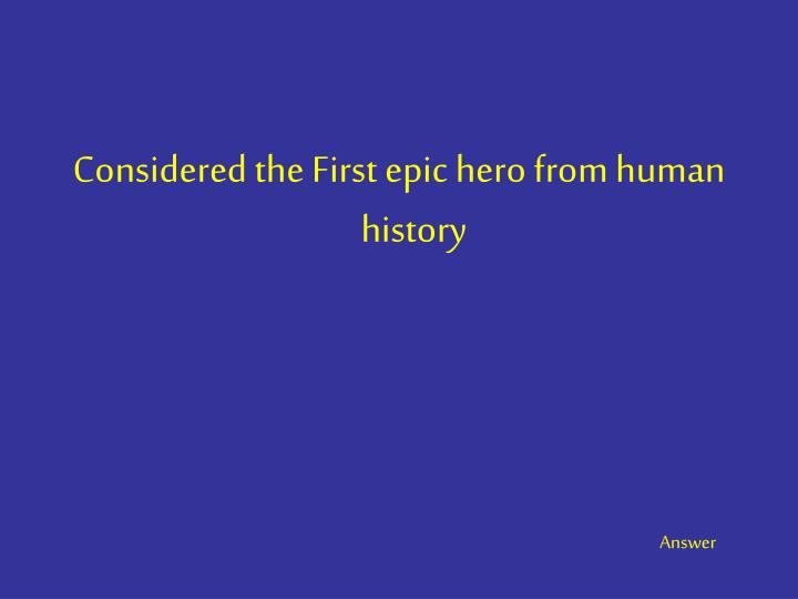 Considered the First epic hero from human history