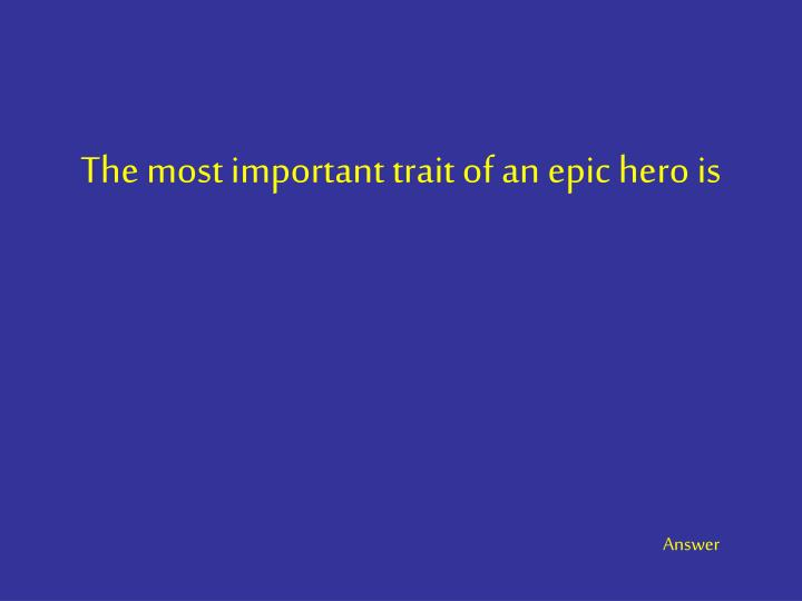 The most important trait of an epic hero is