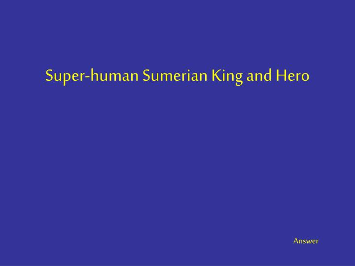 Super-human Sumerian King and Hero