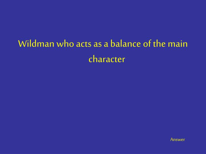 Wildman who acts as a balance of the main character