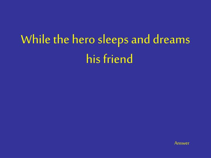 While the hero sleeps and dreams his friend