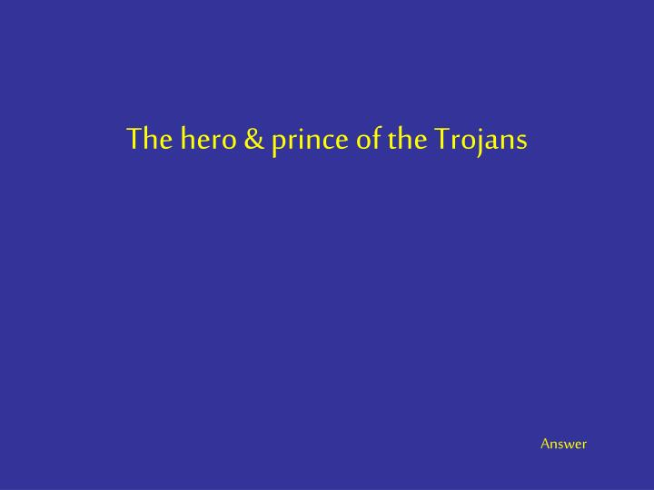 The hero & prince of the Trojans