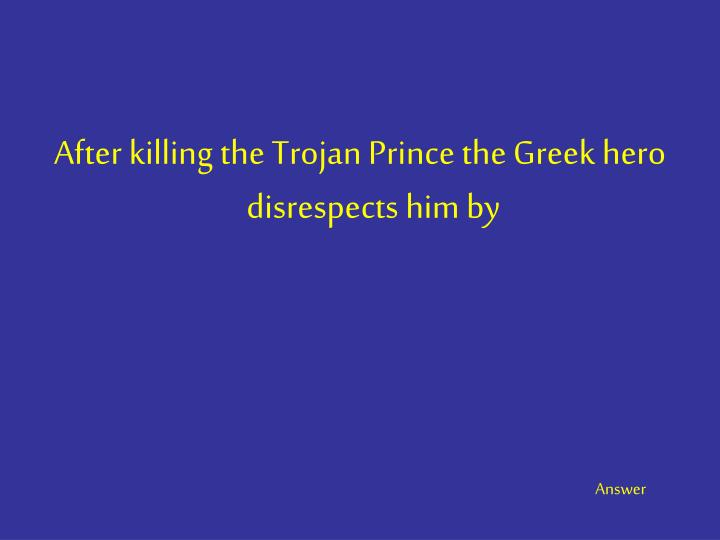 After killing the Trojan Prince the Greek hero disrespects him by