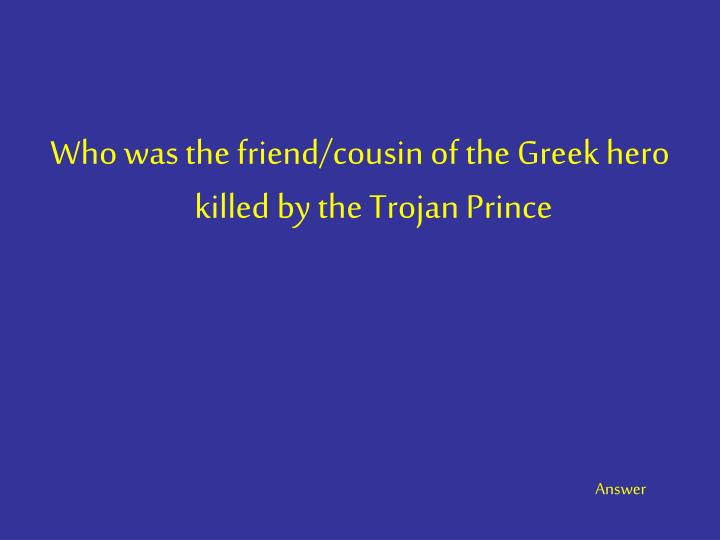 Who was the friend/cousin of the Greek hero killed by the Trojan Prince