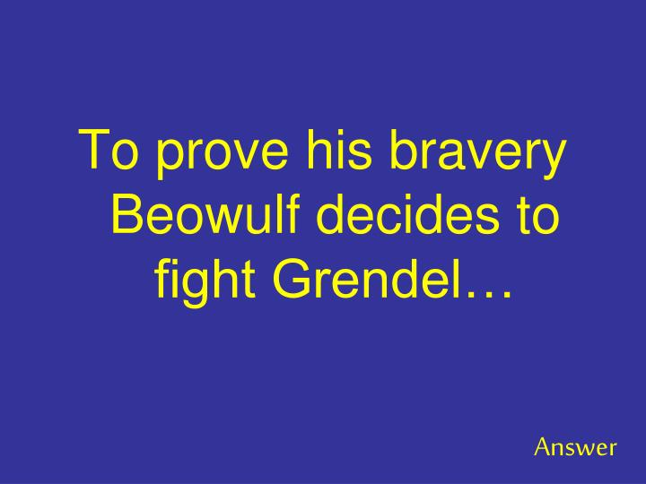 To prove his bravery Beowulf decides to fight Grendel…