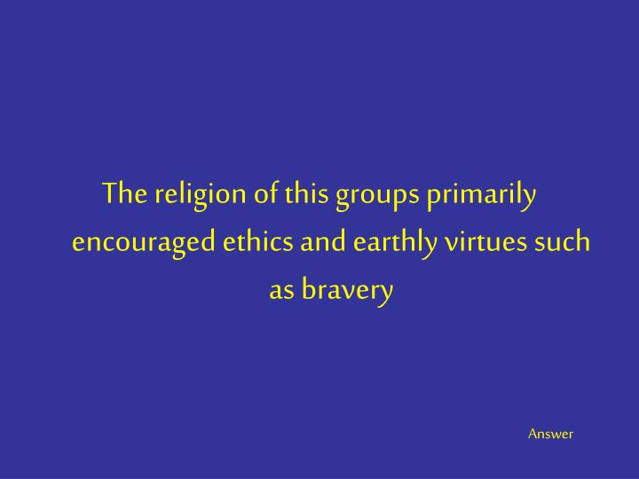 The religion of this groups primarily encouraged ethics and earthly virtues such as bravery