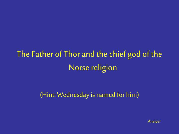 The Father of Thor and the chief god of the Norse religion
