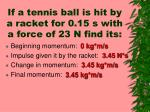 if a tennis ball is hit by a racket for 0 15 s with a force of 23 n find its1