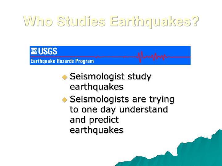 Who studies earthquakes