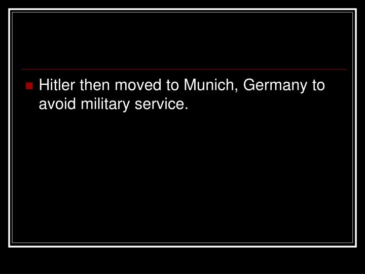 Hitler then moved to Munich, Germany to avoid military service.