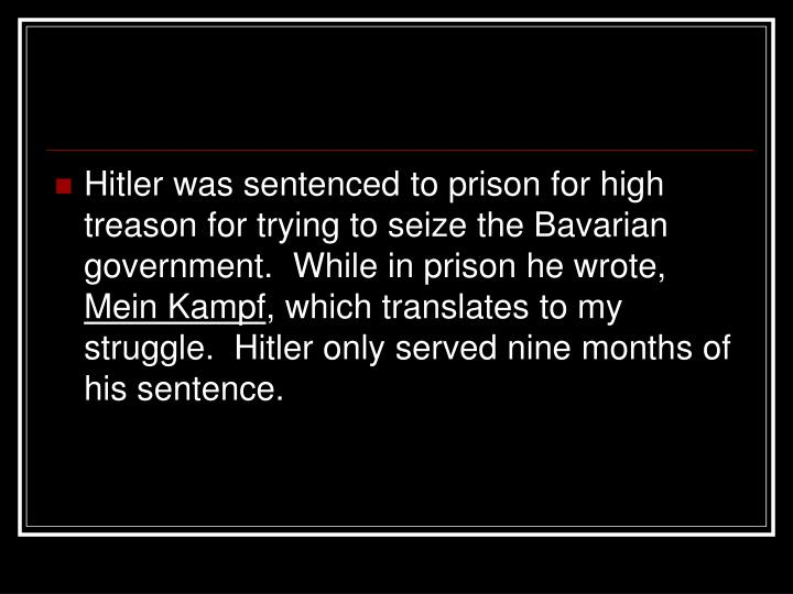 Hitler was sentenced to prison for high treason for trying to seize the Bavarian government.  While in prison he wrote,