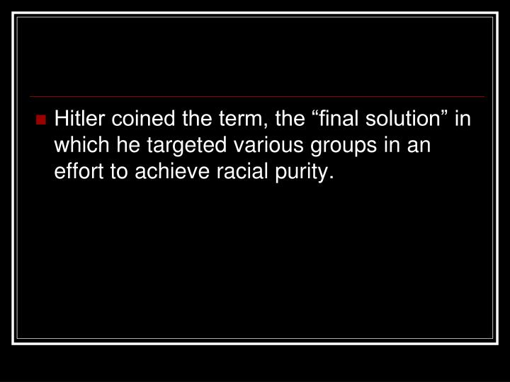 "Hitler coined the term, the ""final solution"" in which he targeted various groups in an effort to achieve racial purity."