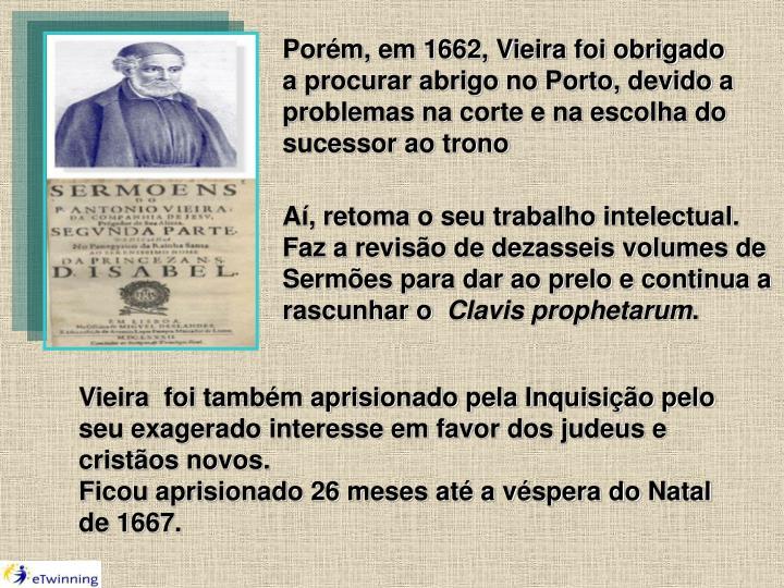Porém, em 1662, Vieira foi obrigado a procurar abrigo no Porto, devido a problemas na corte e na escolha do sucessor ao trono