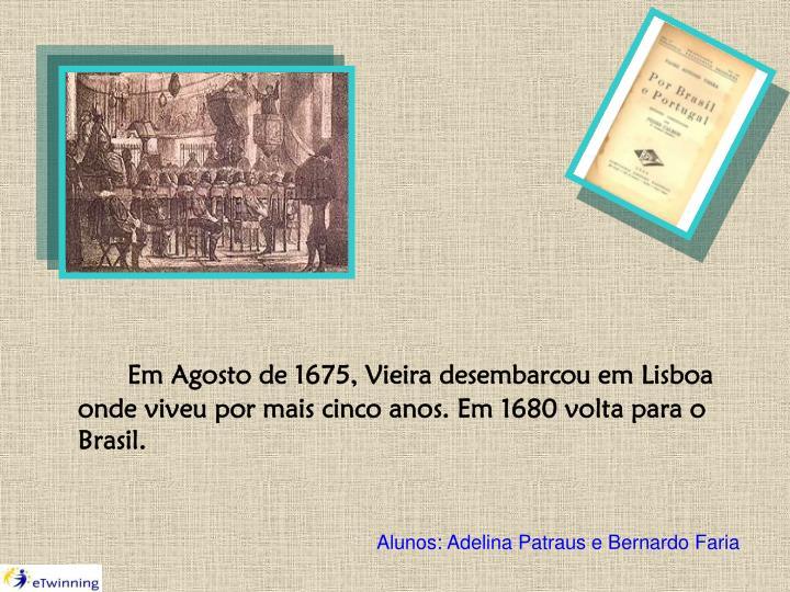 Em Agosto de 1675, Vieira desembarcou em Lisboa onde viveu por mais cinco anos. Em 1680 volta para o Brasil.