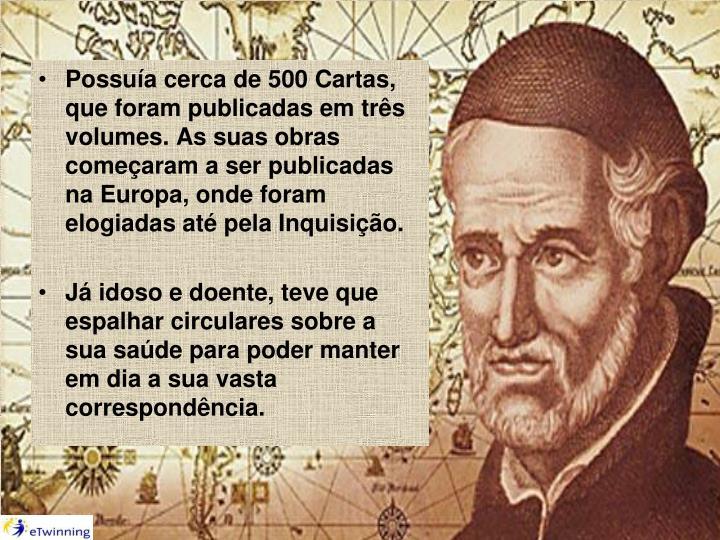 Possuía cerca de 500 Cartas, que foram publicadas em três volumes. As suas obras começaram a ser publicadas na Europa, onde foram elogiadas até pela Inquisição.