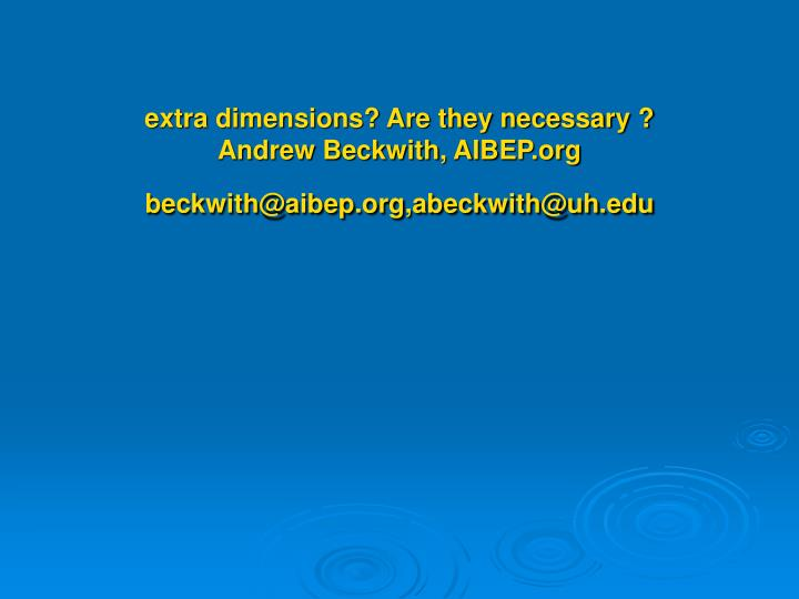 extra dimensions are they necessary andrew beckwith aibep org beckwith@aibep org abeckwith@uh edu n.