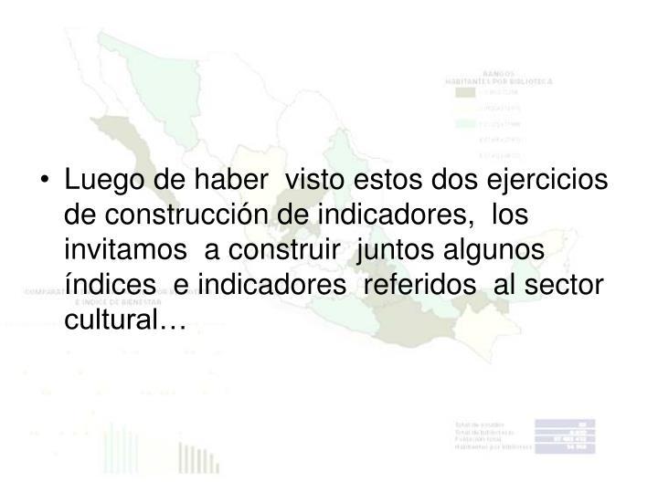 Luego de haber  visto estos dos ejercicios de construcción de indicadores,  los  invitamos  a construir  juntos algunos índices  e indicadores  referidos  al sector cultural…