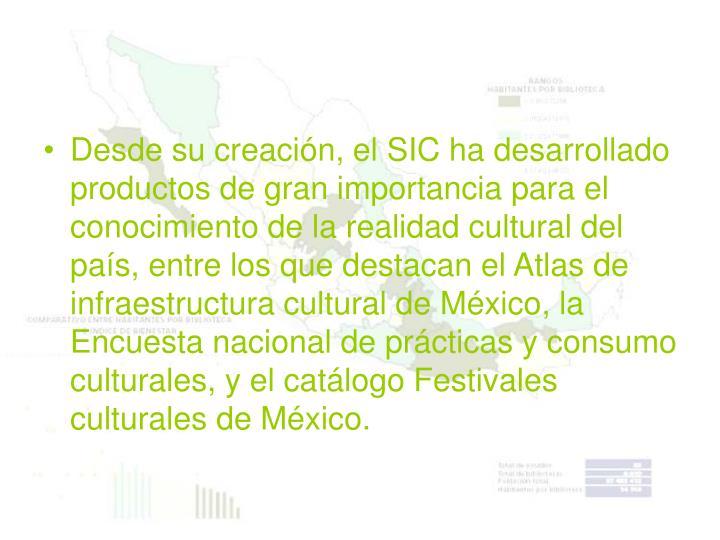 Desde su creación, el SIC ha desarrollado productos de gran importancia para el conocimiento de la realidad cultural del país, entre los que destacan el Atlas de infraestructura cultural de México, la Encuesta nacional de prácticas y consumo culturales, y el catálogo Festivales culturales de México.