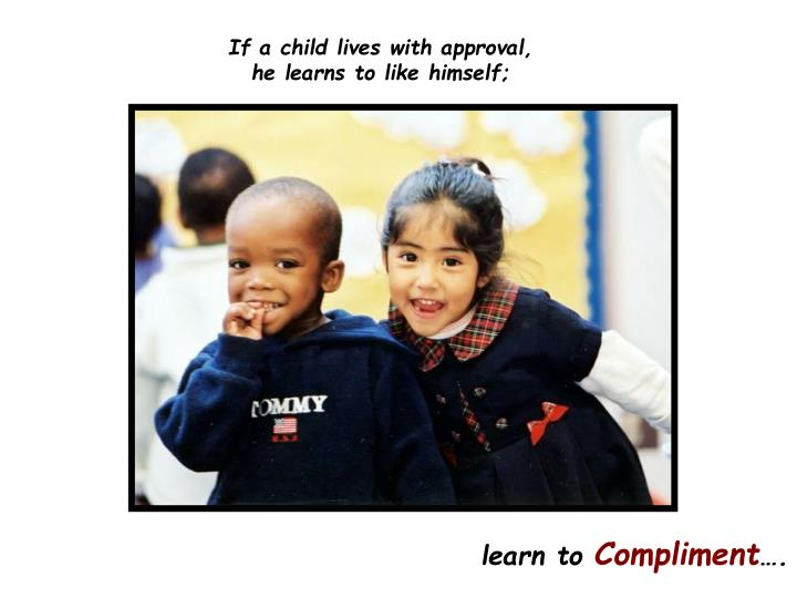 If a child lives with approval,