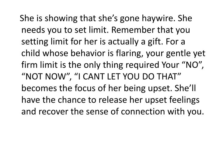 "She is showing that she's gone haywire. She needs you to set limit. Remember that you setting limit for her is actually a gift. For a child whose behavior is flaring, your gentle yet firm limit is the only thing required Your ""NO"", ""NOT NOW"", ""I CANT LET YOU DO THAT"" becomes the focus of her being upset. She'll have the chance to release her upset feelings and recover the sense of connection with you."