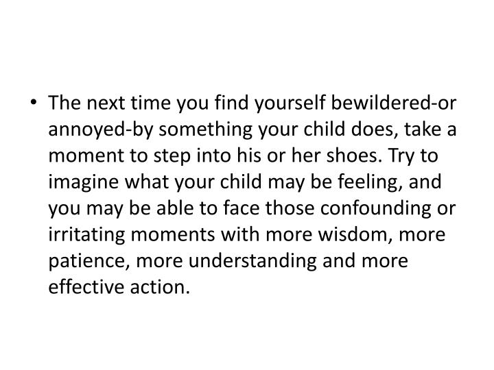 The next time you find yourself bewildered-or annoyed-by something your child does, take a moment to step into his or her shoes. Try to imagine what your child may be feeling, and you may be able to face those confounding or irritating moments with more wisdom, more patience, more understanding and more effective action.