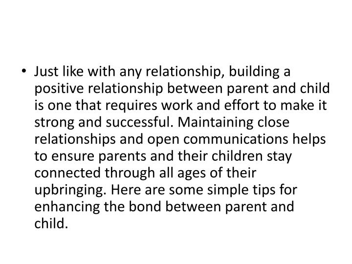 Just like with any relationship, building a positive relationship between parent and child is one that requires work and effort to make it strong and successful. Maintaining close relationships and open communications helps to ensure parents and their children stay connected through all ages of their upbringing. Here are some simple tips for enhancing the bond between parent and child.