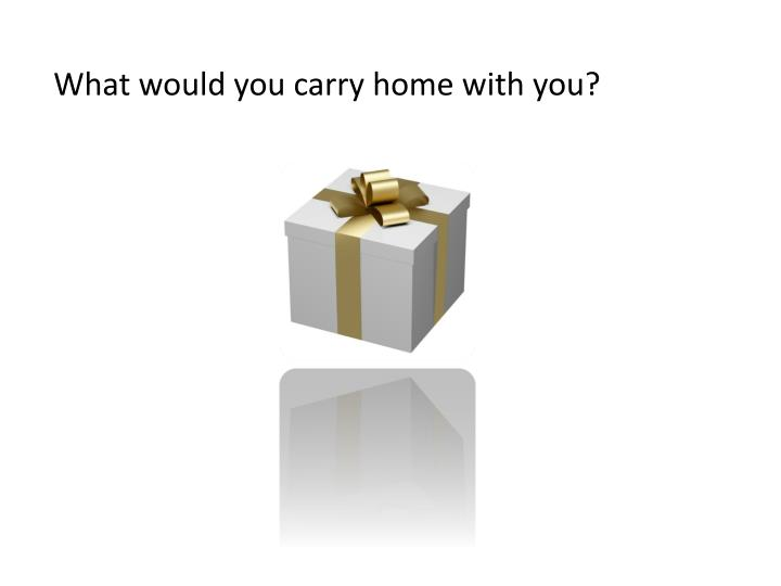 What would you carry home with you?