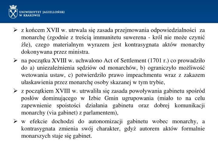 z końcem XVII w. utrwala się zasada przejmowania odpowiedzialności  za monarchę (zgodnie z treścią immunitetu suwerena - król nie może czynić źle), czego materialnym wyrazem jest kontrasygnata aktów monarchy dokonywana przez ministra.