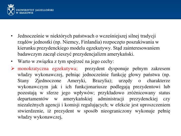 Jednocześnie w niektórych państwach o wcześniejszej silnej tradycji rządów jednostki (np. Niemcy, Finlandia) rozpoczęto poszukiwania w kierunku prezydenckiego modelu egzekutywy. Stąd zainteresowaniem badawczym zaczął cieszyć prezydencjalizm amerykański.