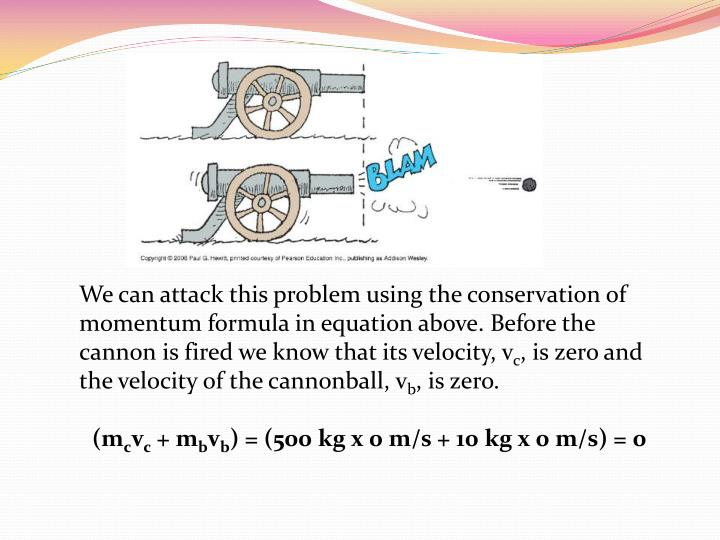 We can attack this problem using the conservation of momentum formula in equation above. Before the cannon is fired we know that its velocity, v