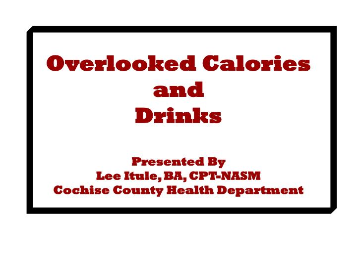 overlooked calories and drinks presented by lee itule ba cpt nasm cochise county health department n.