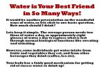 water is your best friend in so many ways