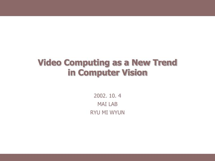 video computing as a new trend in computer vision n.
