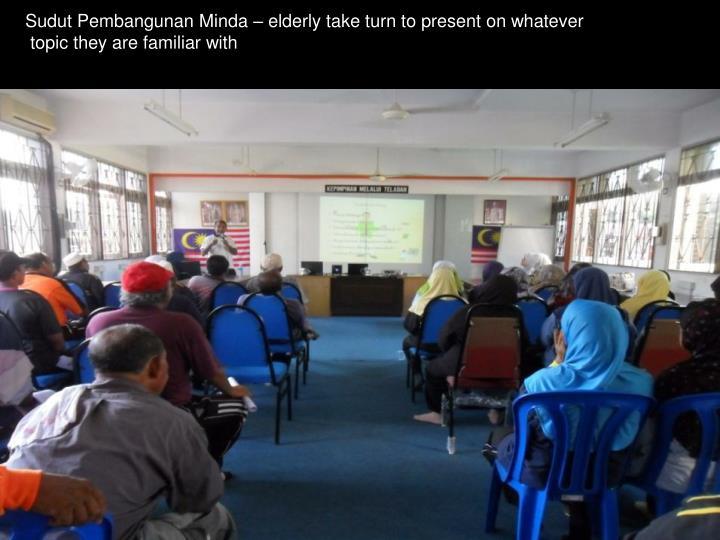 Sudut Pembangunan Minda – elderly take turn to present on whatever