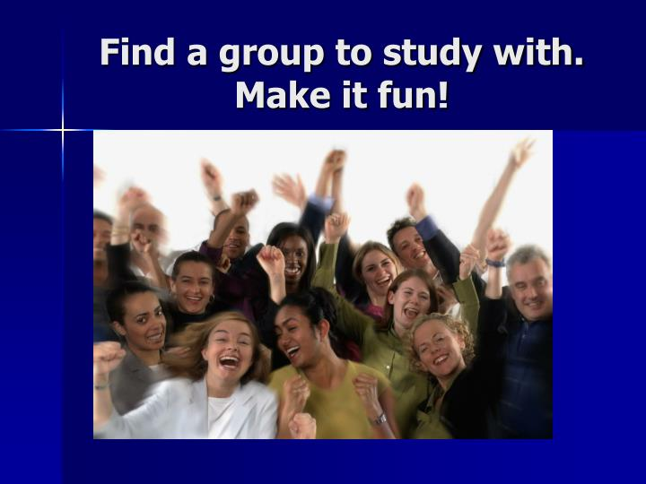 Find a group to study with.