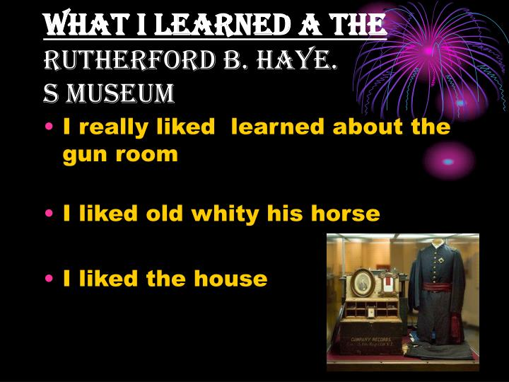 What i learned a the rutherford b haye s museum