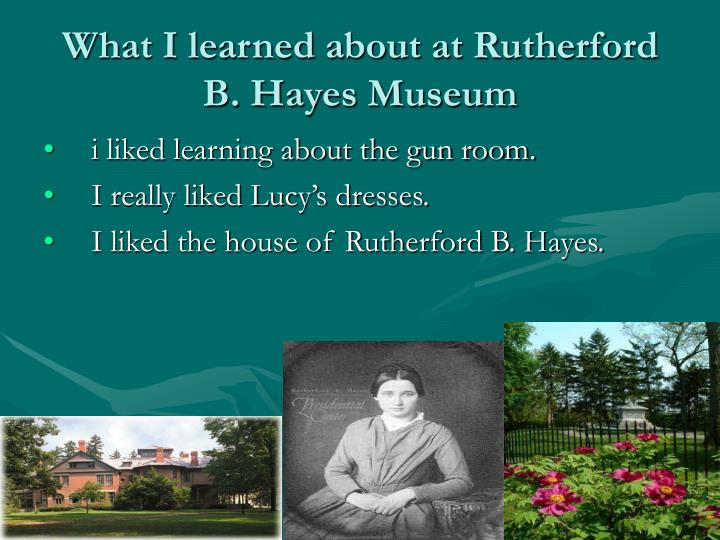 What I learned about at Rutherford B. Hayes Museum